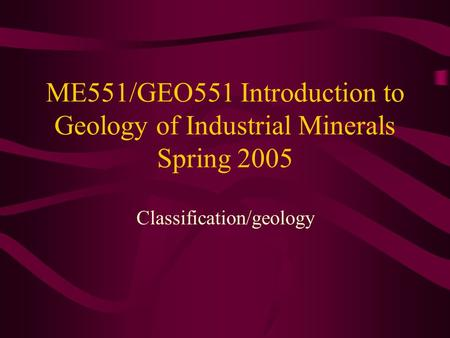 ME551/GEO551 Introduction to Geology of Industrial Minerals Spring 2005 Classification/geology.