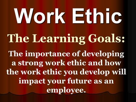 Work Ethic The Learning Goals: