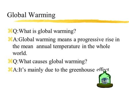 Global Warming zQ:What is global warming? zA:Global warming means a progressive rise in the mean annual temperature in the whole world. zQ:What causes.