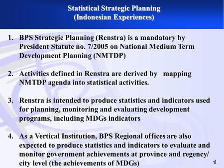 1 Statistical Strategic Planning (Indonesian Experiences) 1 1.BPS Strategic Planning (Renstra) is a mandatory by President Statute no. 7/2005 on National.
