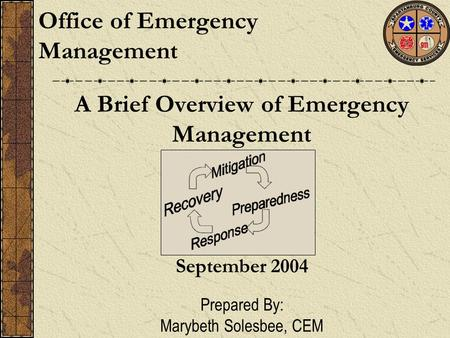 A Brief Overview of Emergency Management Office of Emergency Management September 2004 Prepared By: Marybeth Solesbee, CEM.