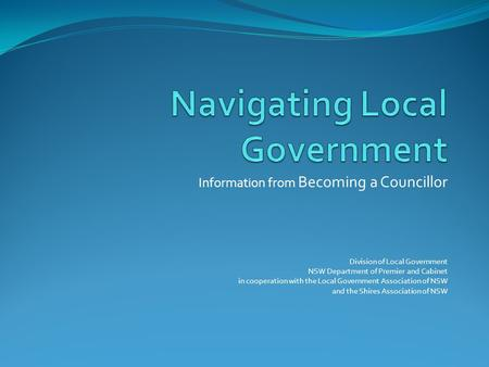 Information from Becoming a Councillor Division of Local Government NSW Department of Premier and Cabinet in cooperation with the Local Government Association.