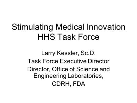 Stimulating Medical Innovation HHS Task Force Larry Kessler, Sc.D. Task Force Executive Director Director, Office of Science and Engineering Laboratories,