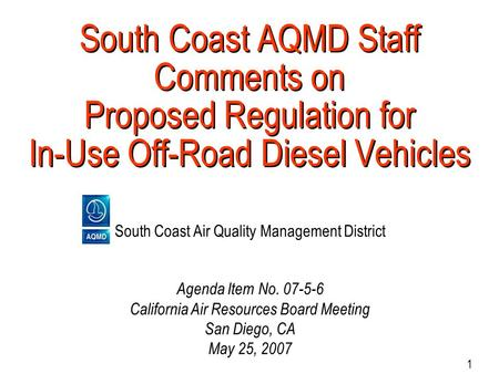 1 South Coast AQMD Staff Comments on Proposed Regulation for In-Use Off-Road Diesel Vehicles South Coast Air Quality Management District Agenda Item No.