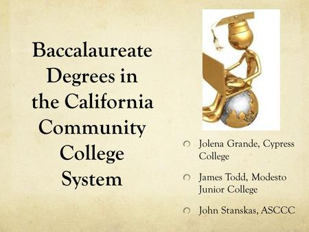 Baccalaureate Degrees in the California Community College System Jolena Grande, Cypress College James Todd, Modesto Junior College John Stanskas, ASCCC.