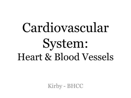 Cardiovascular System: Heart & Blood Vessels Kirby - BHCC.