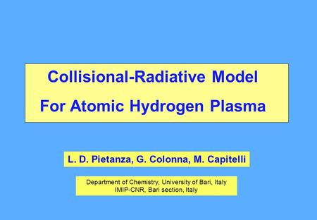 Collisional-Radiative Model For Atomic Hydrogen Plasma L. D. Pietanza, G. Colonna, M. Capitelli Department of Chemistry, University of Bari, Italy IMIP-CNR,
