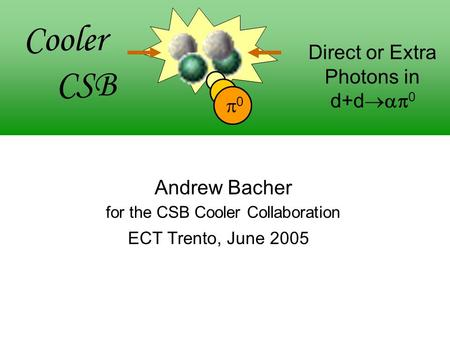 00 Cooler CSB Direct or Extra Photons in d+d  0 Andrew Bacher for the CSB Cooler Collaboration ECT Trento, June 2005.