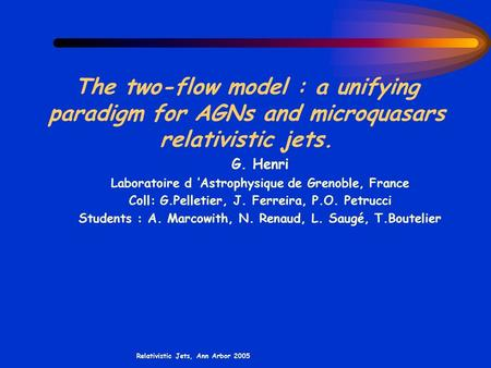 Relativistic Jets, Ann Arbor 2005 The two-flow model : a unifying paradigm for AGNs and microquasars relativistic jets. G. Henri Laboratoire d 'Astrophysique.