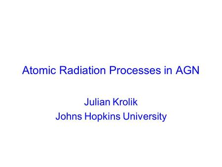 Atomic Radiation Processes in AGN Julian Krolik Johns Hopkins University.