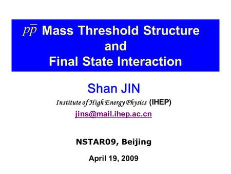 Mass Threshold Structure and Final State Interaction Shan JIN Institute of High Energy Physics (IHEP) NSTAR09, Beijing April 19,
