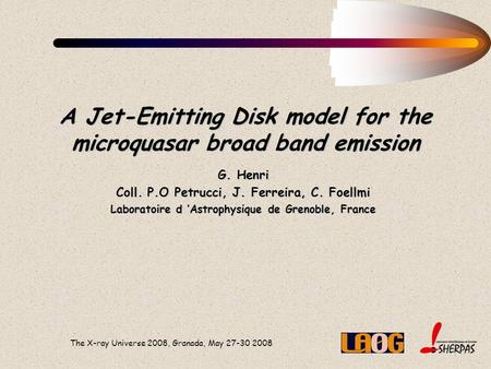 The X-ray Universe 2008, Granada, May 27-30 2008 A Jet-Emitting Disk model for the microquasar broad band emission G. Henri Coll. P.O Petrucci, J. Ferreira,