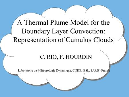 A Thermal Plume Model for the Boundary Layer Convection: Representation of Cumulus Clouds C. RIO, F. HOURDIN Laboratoire de Météorologie Dynamique, CNRS,