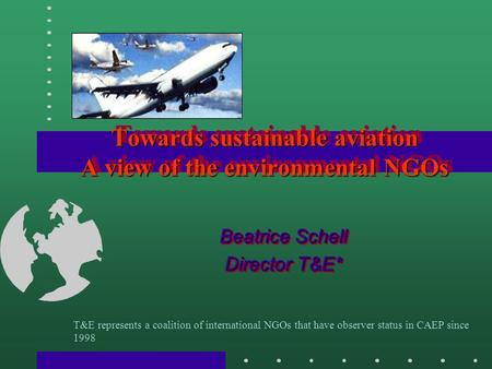 Towards sustainable aviation A view of the environmental NGOs Beatrice Schell Director T&E* Beatrice Schell Director T&E* T&E represents a coalition of.