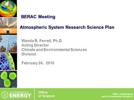 Wanda R. Ferrell, Ph.D. Acting Director Climate and Environmental Sciences Division February 24, 2010 BERAC Meeting Atmospheric System Research Science.