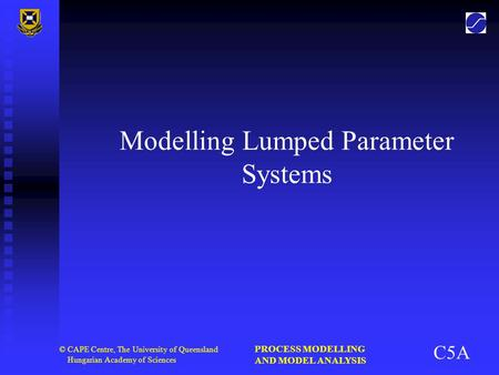 PROCESS MODELLING AND MODEL ANALYSIS © CAPE Centre, The University of Queensland Hungarian Academy of Sciences Modelling Lumped Parameter Systems C5A.