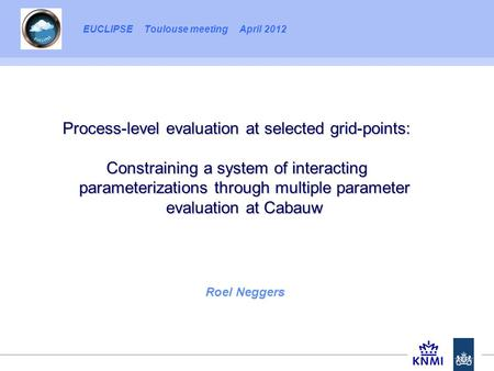 EUCLIPSE Toulouse meeting April 2012 Roel Neggers Process-level evaluation at selected grid-points: Constraining a system of interacting parameterizations.