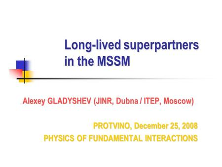 Long-lived superpartners in the MSSM Alexey GLADYSHEV (JINR, Dubna / ITEP, Moscow) PROTVINO, December 25, 2008 PHYSICS OF FUNDAMENTAL INTERACTIONS PHYSICS.