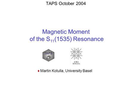 TAPS October 2004  Martin Kotulla, University Basel Magnetic Moment of the S 11 (1535) Resonance.