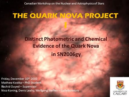 THE QUARK NOVA PROJECT I Distinct Photometric and Chemical Evidence of the Quark Nova in SN2006gy Friday, December 10 th 2010 Mathew Kostka – PhD Student.