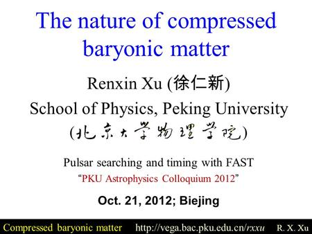 The nature of compressed baryonic matter Compressed baryonic matter  R. X. Xu Renxin Xu ( 徐仁新 ) School of Physics, Peking.