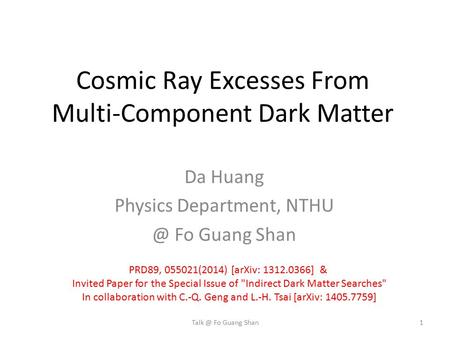 Cosmic Ray Excesses From Multi-Component Dark Matter Da Huang Physics Department, Fo Guang Shan Fo Guang Shan PRD89, 055021(2014) [arXiv: