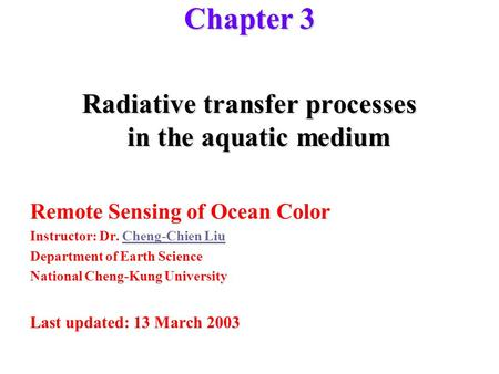 Chapter 3 Radiative transfer processes in the aquatic medium Remote Sensing of Ocean Color Instructor: Dr. Cheng-Chien LiuCheng-Chien Liu Department of.