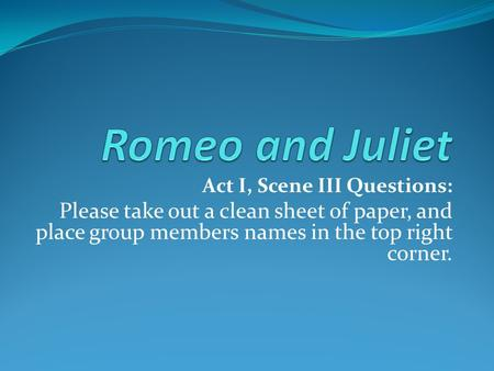 Act I, Scene III Questions: Please take out a clean sheet of paper, and place group members names in the top right corner.