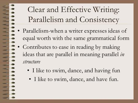 Clear and Effective Writing: Parallelism and Consistency Parallelism-when a writer expresses ideas of equal worth with the same grammatical form Contributes.