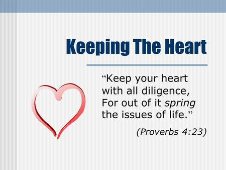"Keeping The Heart "" Keep your heart with all diligence, For out of it spring the issues of life. "" (Proverbs 4:23)"