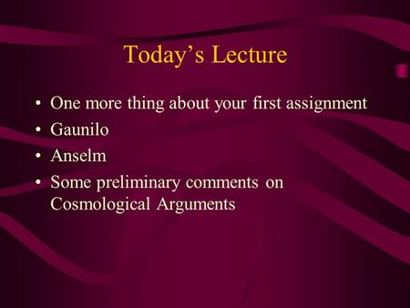 Today's Lecture One more thing about your first assignment Gaunilo Anselm Some preliminary comments on Cosmological Arguments.