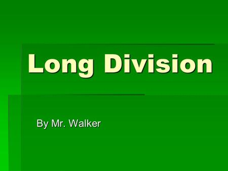 Long Division By Mr. Walker.