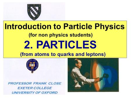 Introduction to Particle Physics (for non physics students) 2. PARTICLES (from atoms to quarks and leptons)