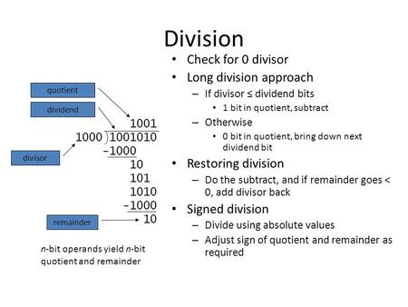 Division Check for 0 divisor Long division approach – If divisor ≤ dividend bits 1 bit in quotient, subtract – Otherwise 0 bit in quotient, bring down.
