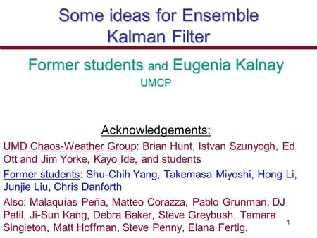 1 Some ideas for Ensemble Kalman Filter Former students and Eugenia Kalnay UMCP Acknowledgements: UMD Chaos-Weather Group: Brian Hunt, Istvan Szunyogh,
