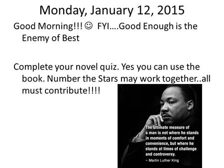 Monday, January 12, 2015 Good Morning!!! FYI….Good Enough is the Enemy of Best Complete your novel quiz. Yes you can use the book. Number the Stars may.