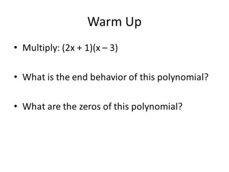 Warm Up Multiply: (2x + 1)(x – 3) What is the end behavior of this polynomial? What are the zeros of this polynomial?