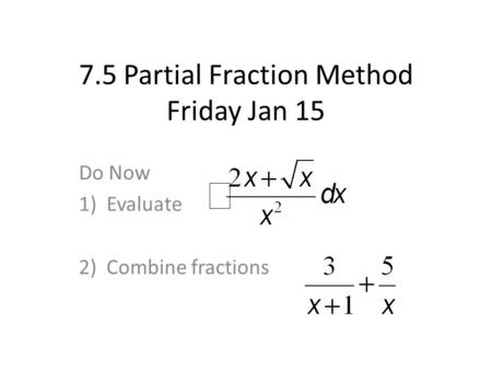 7.5 Partial Fraction Method Friday Jan 15 Do Now 1)Evaluate 2)Combine fractions.