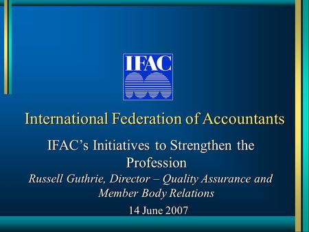 International Federation of Accountants IFAC's Initiatives to Strengthen the Profession Russell Guthrie, Director – Quality Assurance and Member Body Relations.