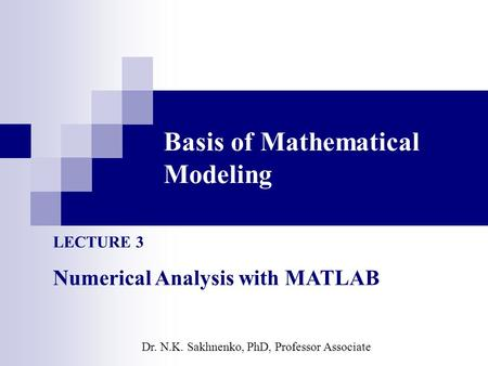 Basis of Mathematical Modeling LECTURE 3 Numerical Analysis with MATLAB Dr. N.K. Sakhnenko, PhD, Professor Associate.