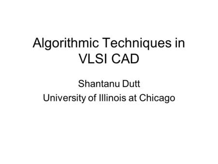 Algorithmic Techniques in VLSI CAD Shantanu Dutt University of Illinois at Chicago.