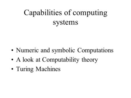 Capabilities of computing systems Numeric and symbolic Computations A look at Computability theory Turing Machines.