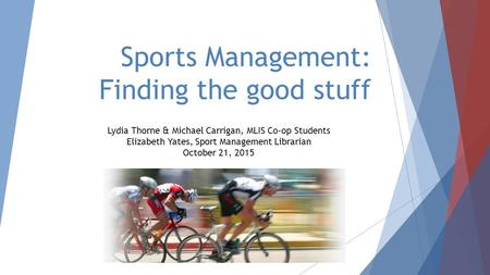 Sports Management: Finding the good stuff Lydia Thorne & Michael Carrigan, MLIS Co-op Students Elizabeth Yates, Sport Management Librarian October 21,
