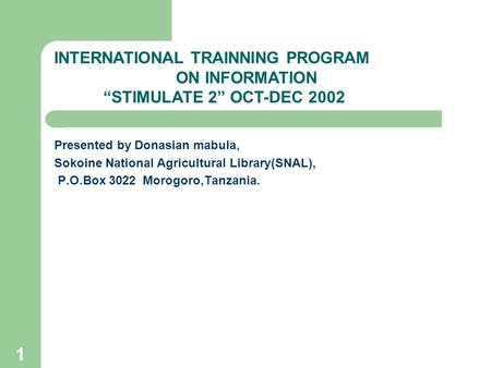 1 Presented by Donasian mabula, Sokoine National Agricultural Library(SNAL), P.O.Box 3022 Morogoro,Tanzania. INTERNATIONAL TRAINNING PROGRAM ON INFORMATION.