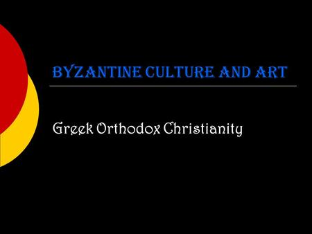 Byzantine Culture and Art Greek Orthodox Christianity.