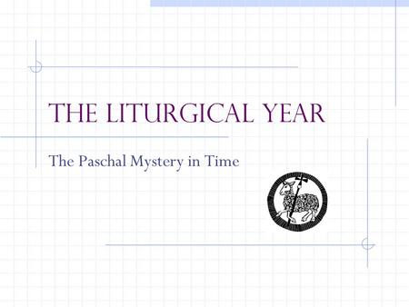 The Liturgical Year The Paschal Mystery in Time. Triduum Considered a SINGLE CELEBRATION spread over three days Most solemn and important season of the.