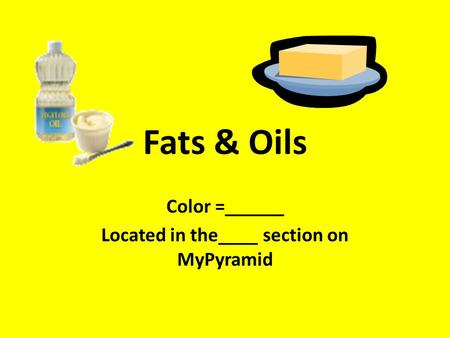 Fats & Oils Color =______ Located in the____ section on MyPyramid.