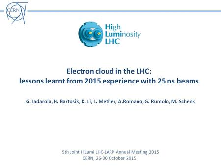 Electron cloud in the LHC: lessons learnt from 2015 experience with 25 ns beams G. Iadarola, H. Bartosik, K. Li, L. Mether, A.Romano, G. Rumolo, M. Schenk.