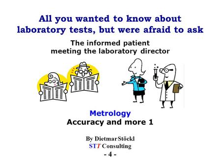 All you wanted to know about laboratory tests, but were afraid to ask By Dietmar Stöckl STT Consulting - 4 - The informed patient meeting the laboratory.