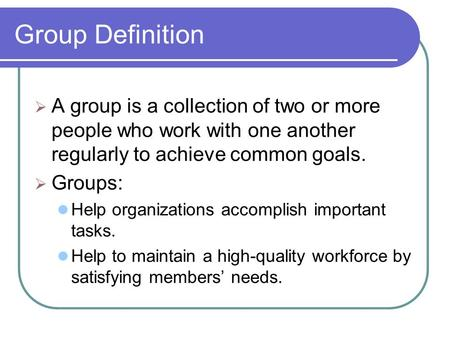Group Definition  A group is a collection of two or more people who work with one another regularly to achieve common goals.  Groups: Help organizations.